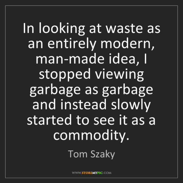 Tom Szaky: In looking at waste as an entirely modern, man-made idea,...