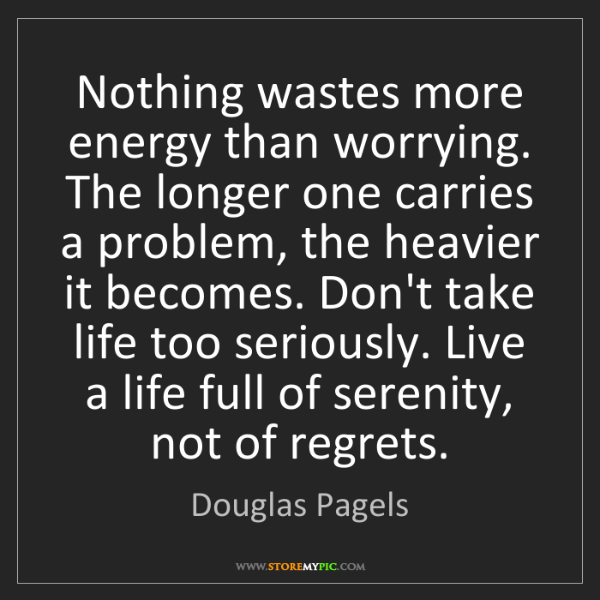 Douglas Pagels: Nothing wastes more energy than worrying. The longer...