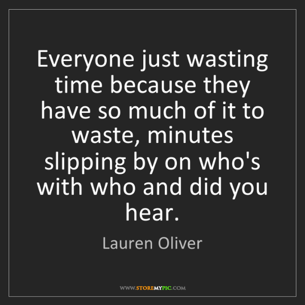 Lauren Oliver: Everyone just wasting time because they have so much...