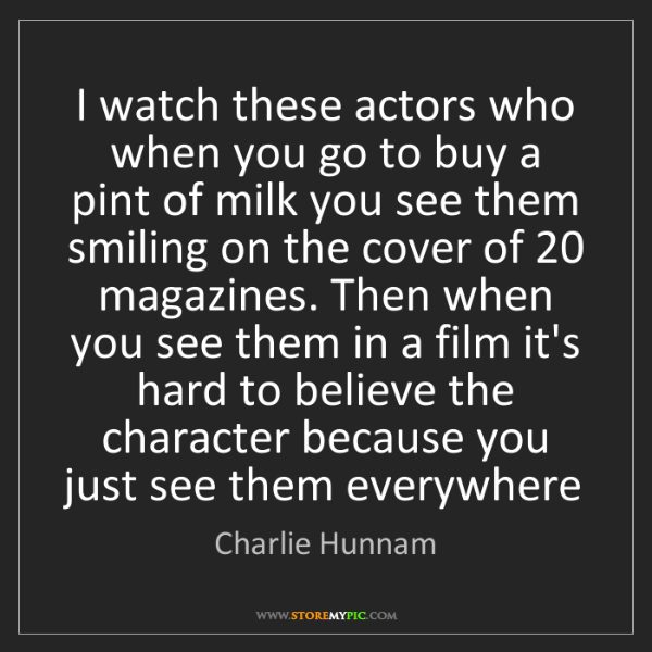 Charlie Hunnam: I watch these actors who when you go to buy a pint of...