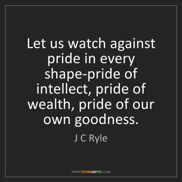 J C Ryle: Let us watch against pride in every shape-pride of intellect,...