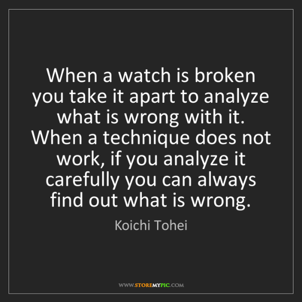 Koichi Tohei: When a watch is broken you take it apart to analyze what...