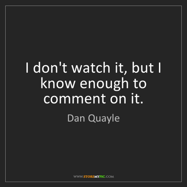 Dan Quayle: I don't watch it, but I know enough to comment on it.