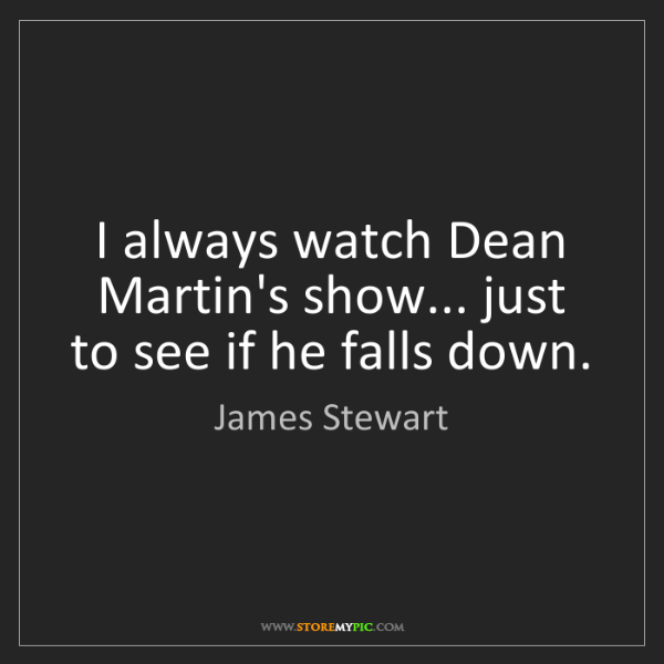 James Stewart: I always watch Dean Martin's show... just to see if he...