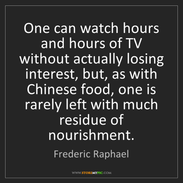 Frederic Raphael: One can watch hours and hours of TV without actually...