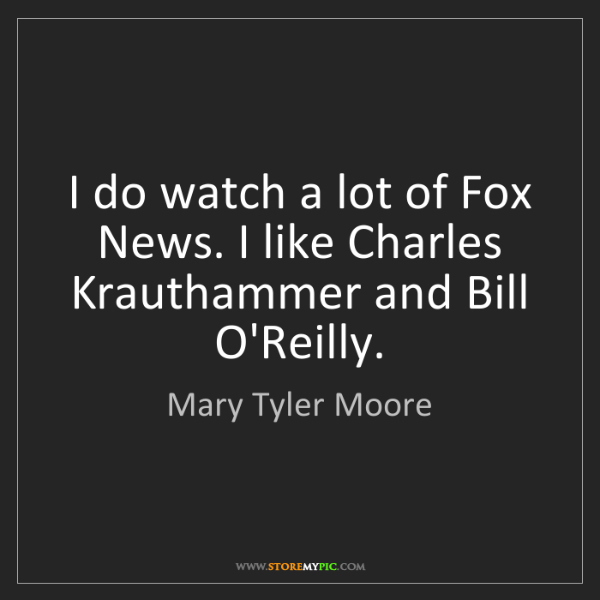 Mary Tyler Moore: I do watch a lot of Fox News. I like Charles Krauthammer...