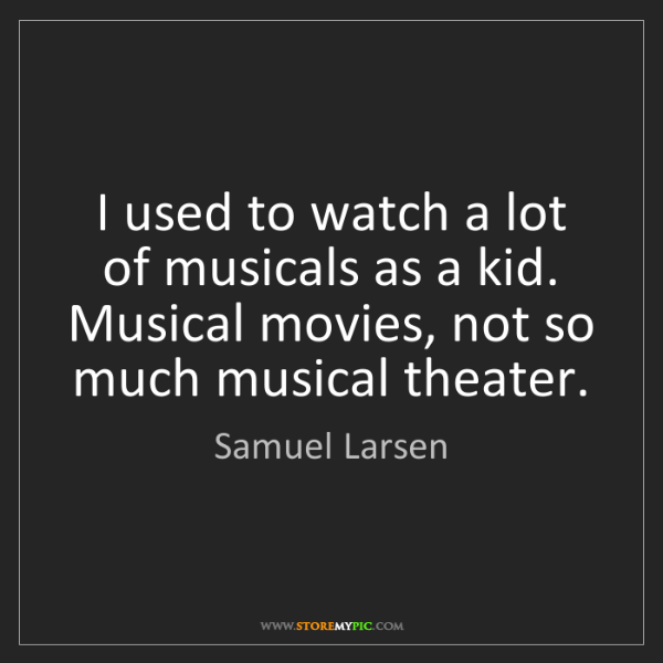 Samuel Larsen: I used to watch a lot of musicals as a kid. Musical movies,...