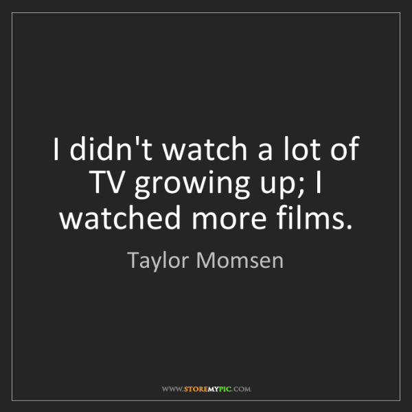 Taylor Momsen: I didn't watch a lot of TV growing up; I watched more...