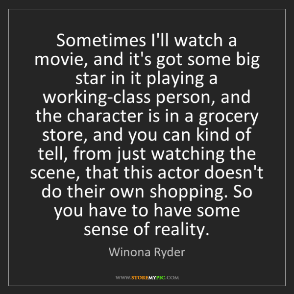 Winona Ryder: Sometimes I'll watch a movie, and it's got some big star...