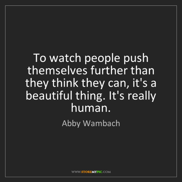 Abby Wambach: To watch people push themselves further than they think...