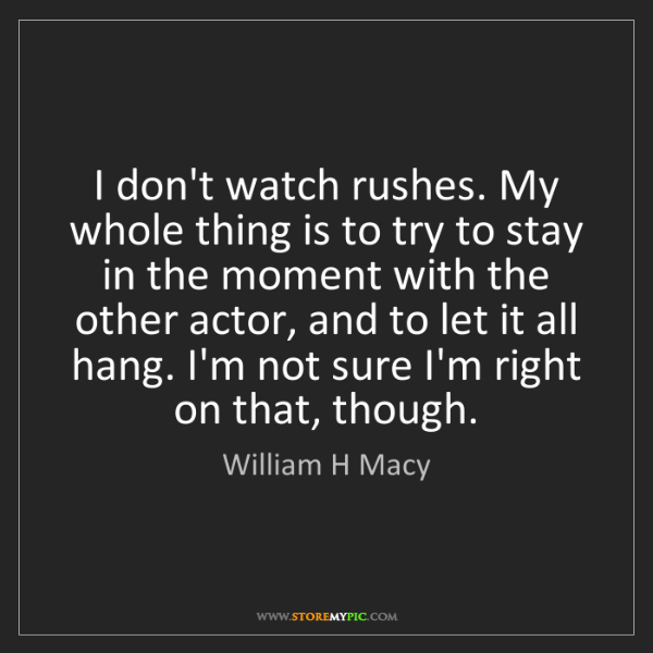 William H Macy: I don't watch rushes. My whole thing is to try to stay...