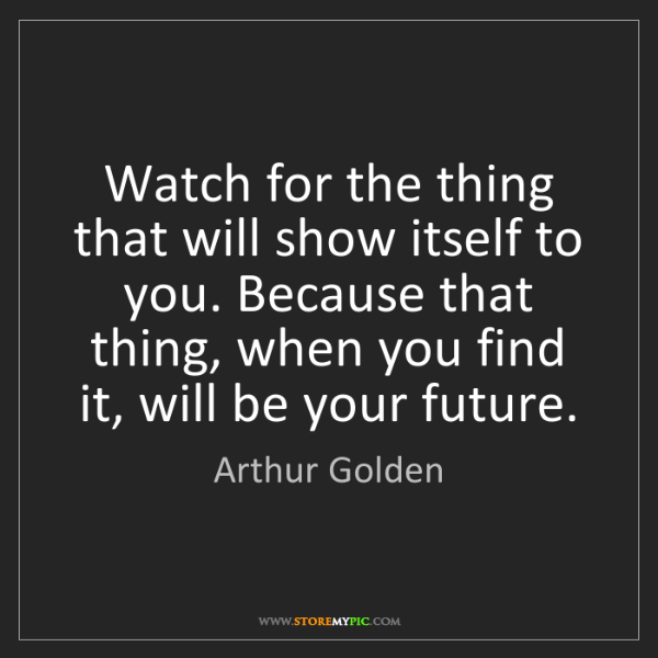 Arthur Golden: Watch for the thing that will show itself to you. Because...