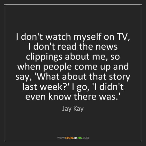 Jay Kay: I don't watch myself on TV, I don't read the news clippings...