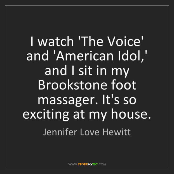 Jennifer Love Hewitt: I watch 'The Voice' and 'American Idol,' and I sit in...