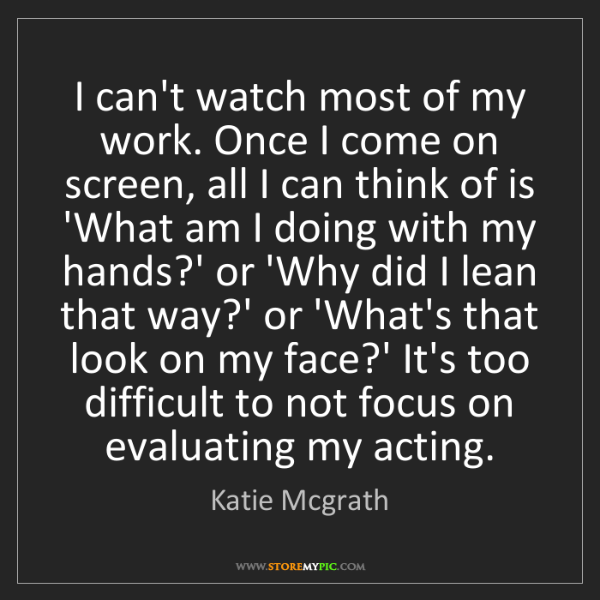 Katie Mcgrath: I can't watch most of my work. Once I come on screen,...