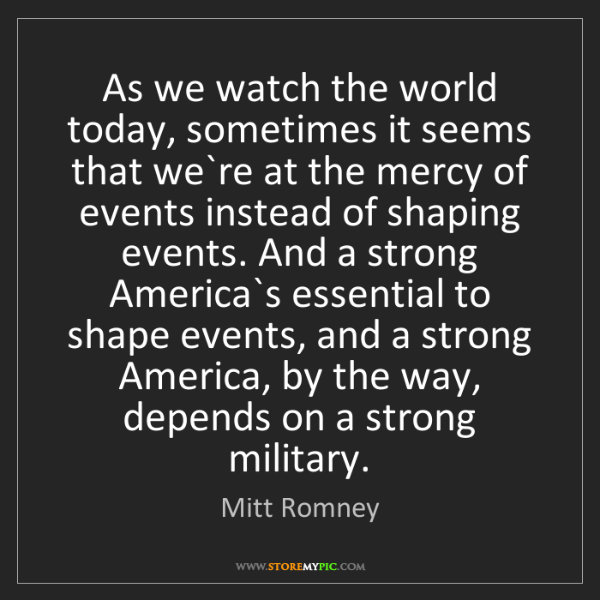 Mitt Romney: As we watch the world today, sometimes it seems that...