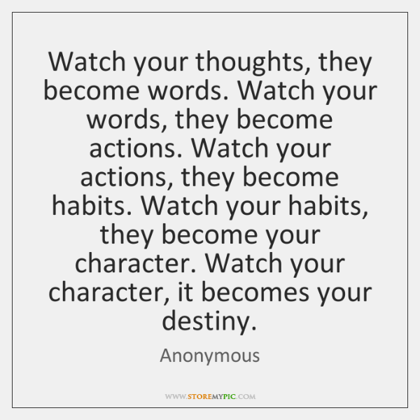 Watch your thoughts, they become words. Watch your words, they become actions. ...