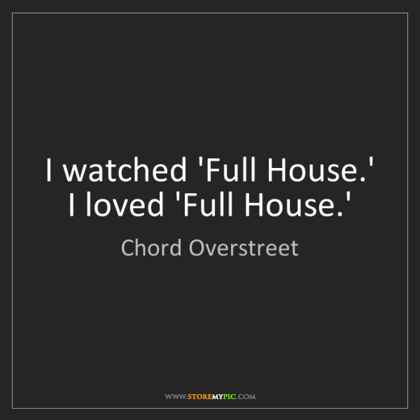 Chord Overstreet: I watched 'Full House.' I loved 'Full House.'