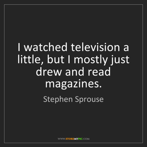 Stephen Sprouse: I watched television a little, but I mostly just drew...