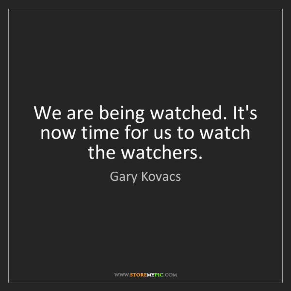 Gary Kovacs: We are being watched. It's now time for us to watch the...