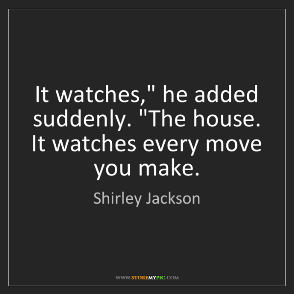 """Shirley Jackson: It watches,"""" he added suddenly. """"The house. It watches..."""