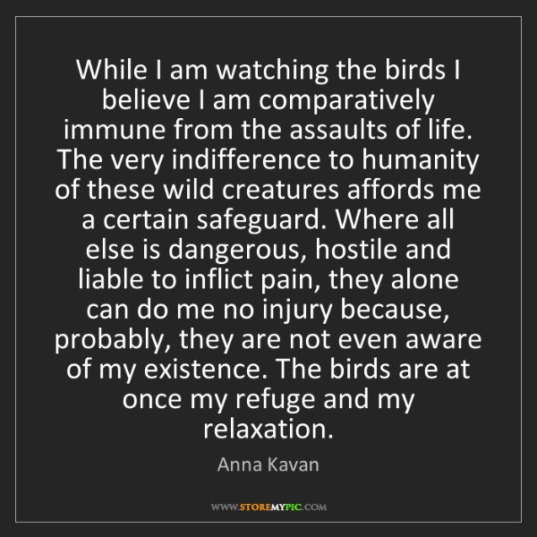 Anna Kavan: While I am watching the birds I believe I am comparatively...