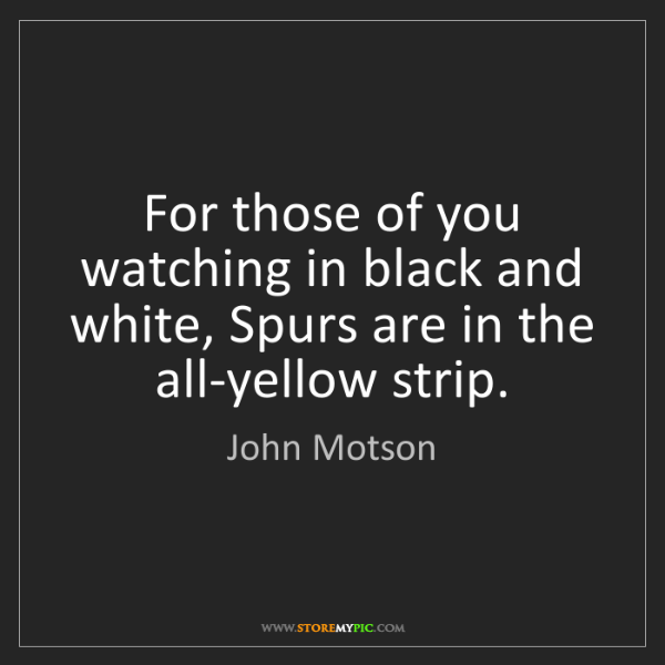 John Motson: For those of you watching in black and white, Spurs are...