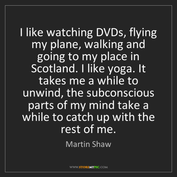 Martin Shaw: I like watching DVDs, flying my plane, walking and going...