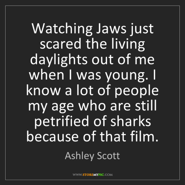 Ashley Scott: Watching Jaws just scared the living daylights out of...