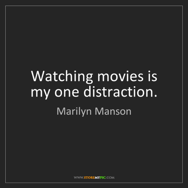 Marilyn Manson: Watching movies is my one distraction.