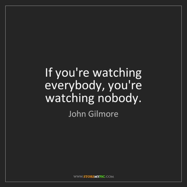 John Gilmore: If you're watching everybody, you're watching nobody.