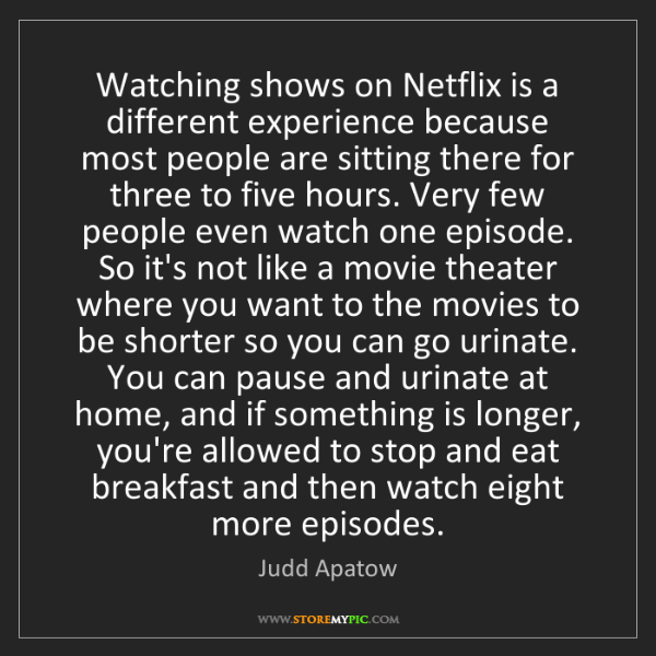 Judd Apatow: Watching shows on Netflix is a different experience because...