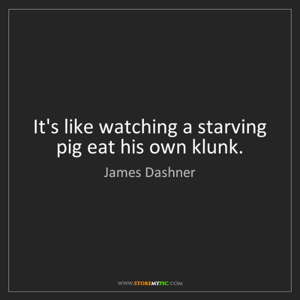 James Dashner: It's like watching a starving pig eat his own klunk.