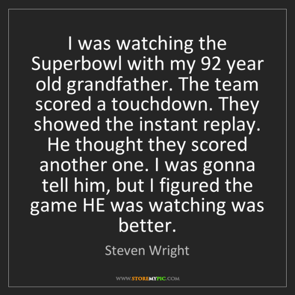 Steven Wright: I was watching the Superbowl with my 92 year old grandfather....