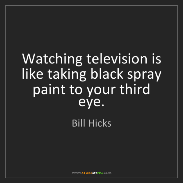 Bill Hicks: Watching television is like taking black spray paint...