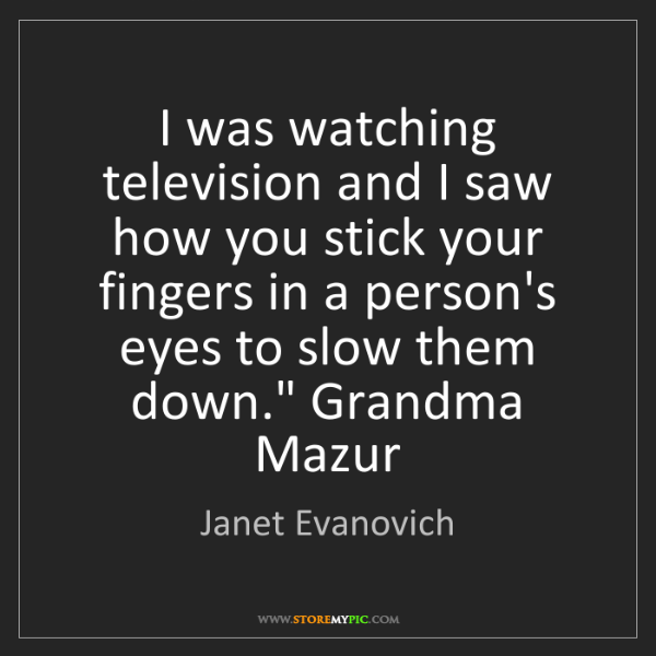 Janet Evanovich: I was watching television and I saw how you stick your...