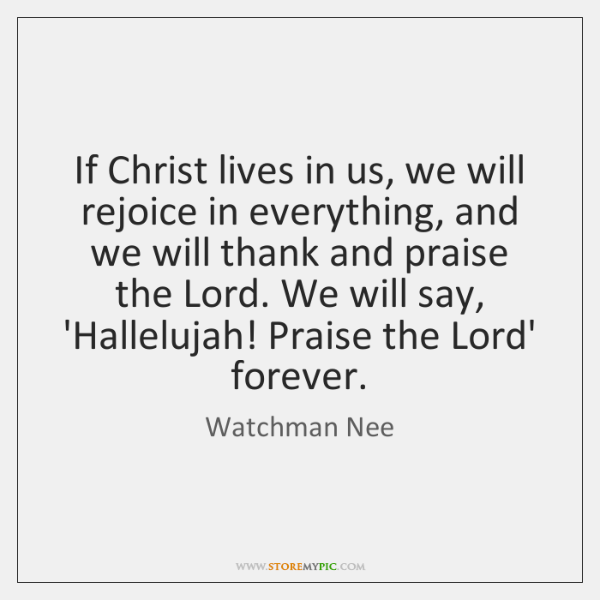 If Christ lives in us, we will rejoice in everything, and we ...