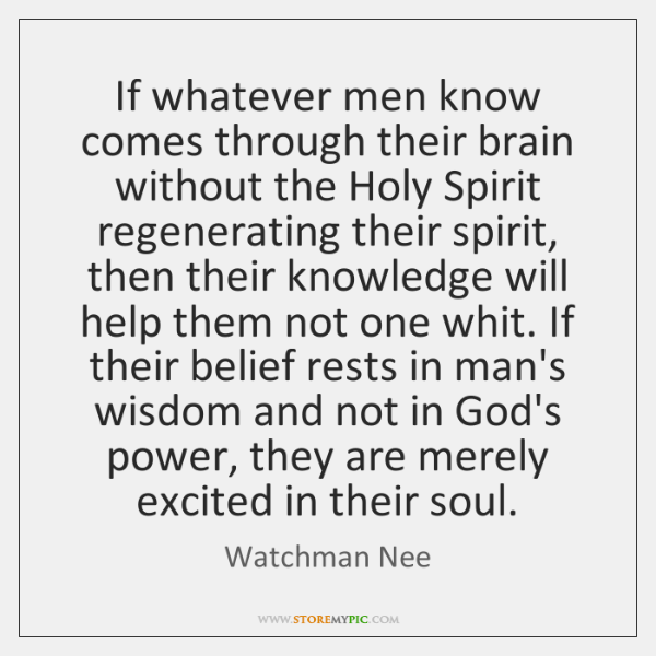 If whatever men know comes through their brain without the Holy Spirit ...