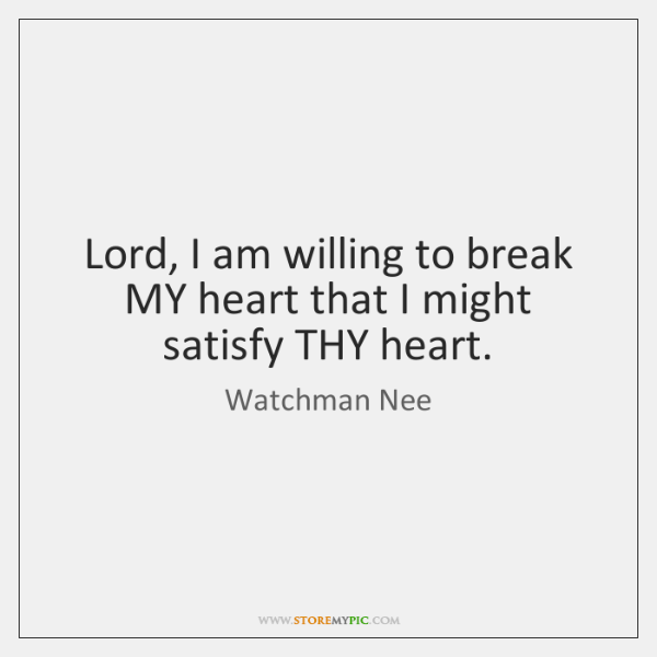 Lord, I am willing to break MY heart that I might satisfy ...