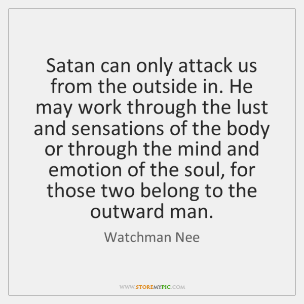Satan can only attack us from the outside in. He may work ...