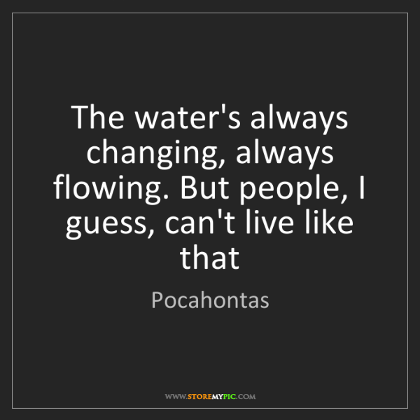 Pocahontas: The water's always changing, always flowing. But people,...