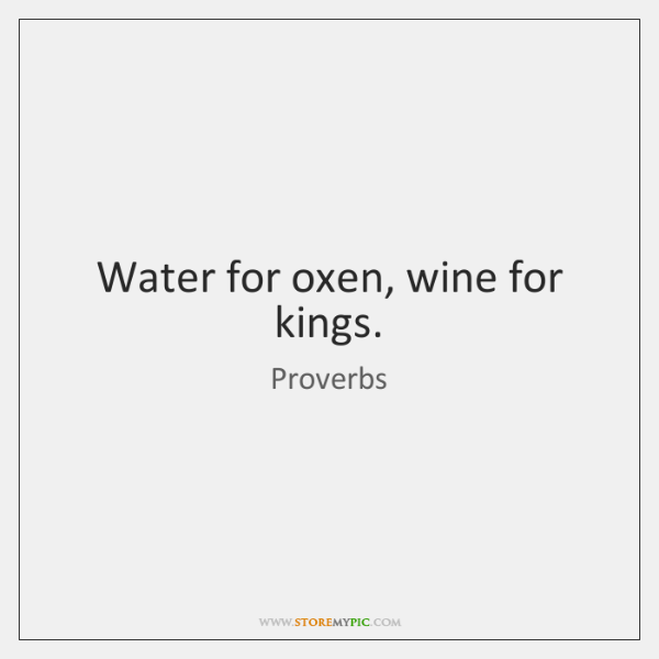 Water for oxen, wine for kings.
