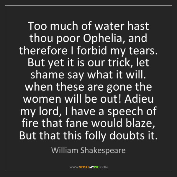William Shakespeare: Too much of water hast thou poor Ophelia, and therefore...