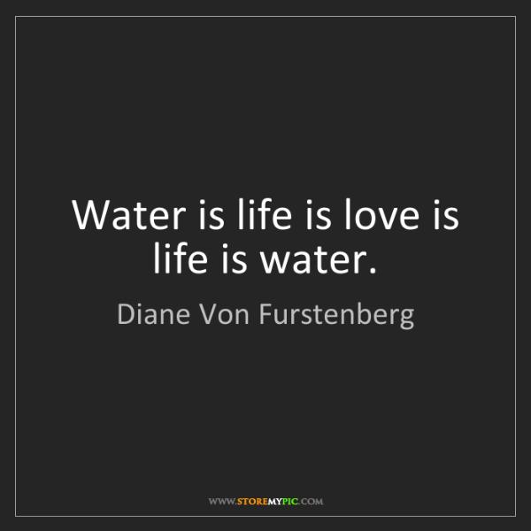 Diane Von Furstenberg: Water is life is love is life is water.