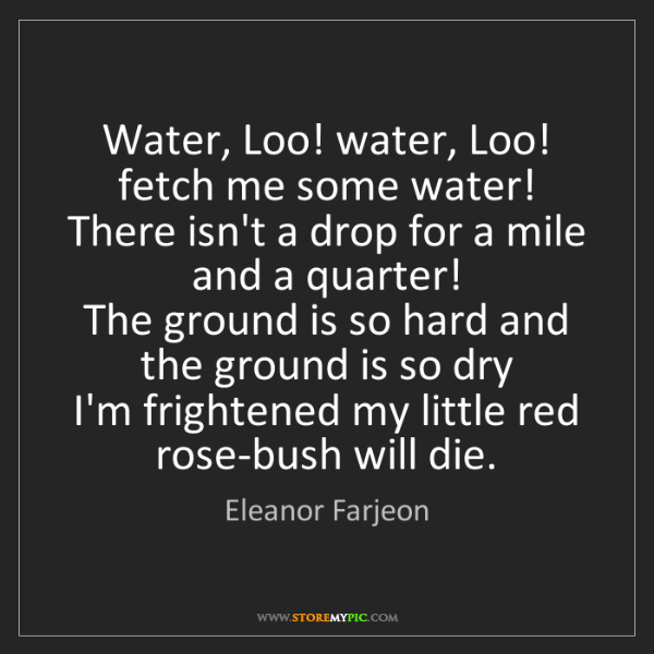 Eleanor Farjeon: Water, Loo! water, Loo! fetch me some water!   There...