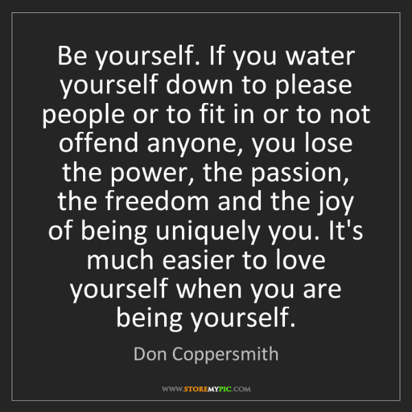 Don Coppersmith: Be yourself. If you water yourself down to please people...