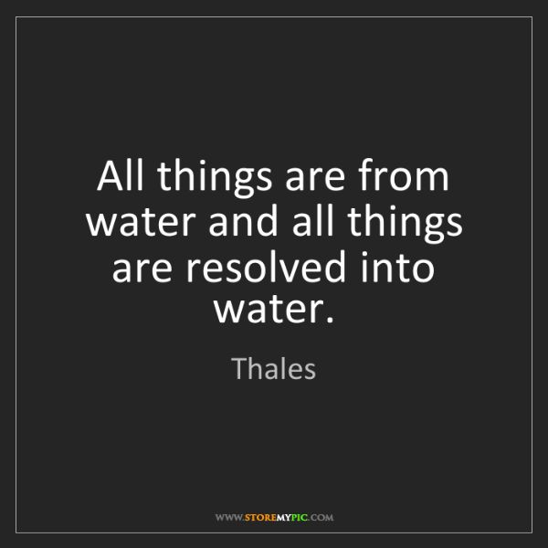 Thales: All things are from water and all things are resolved...