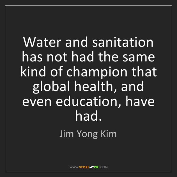 Jim Yong Kim: Water and sanitation has not had the same kind of champion...