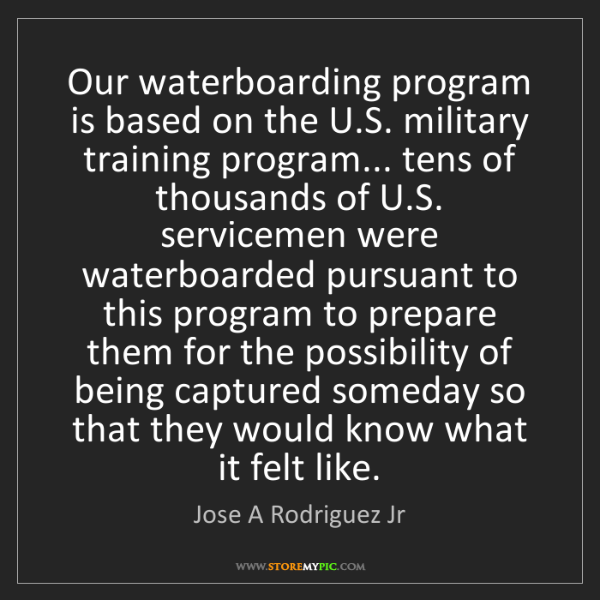 Jose A Rodriguez Jr: Our waterboarding program is based on the U.S. military...
