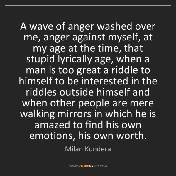 Milan Kundera: A wave of anger washed over me, anger against myself,...